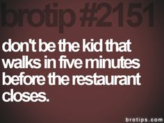 After dating someone who works at a restaurant I have become even more aware of the importance of this. People who go to the restaurant late and make my boy stay longer than he has to piss me off.