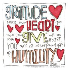 Gratitude keeps your heart open When you Give with an open heart, you receive the profound gift of humility
