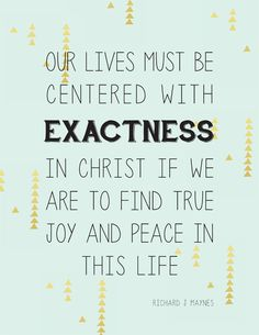 Our lives must be centered with exactness in Christ if we are to find true joy and peace in this life.  Richard J. Maynes, October 2015.