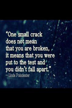 """One small crack does not mean that you are broken, it means that you we're put to the test and you didn't fall apart."""