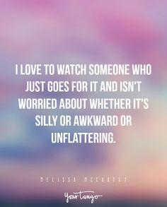 """""""I love to watch someone who just goes for it and isn't worried about whether it's silly or awkward or unflattering."""" —Melissa McCarthy"""
