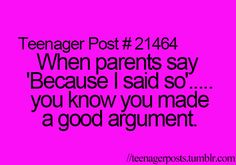 I always ask, WHY and my mom says, cuz I said so, and I'm like why did you say so, then she tells me to stop or I'm grounded.