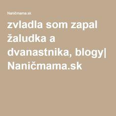 zvladla som zapal žaludka a dvanastnika, blogy| Naničmama.sk