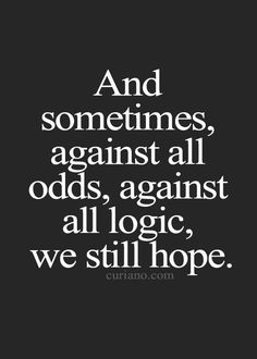 And sometimes, against all odds, against all logic, we still hope. - by Curiano Quotes Life on imgfave