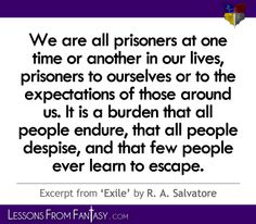 """""""We are all prisoners at one time or another in our lives, prisoners to ourselves or to the expectations of those around us. It is a burden that all people endure, that all people despise, and that few people ever learn to escape."""" (From 'Exile' by R. A. Salvatore) 