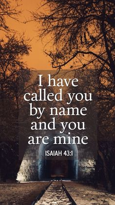 """""""I have called you by name and you are mine.""""  Isaiah 43:1"""