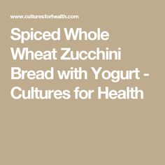 Spiced Whole Wheat Zucchini Bread with Yogurt - Cultures for Health