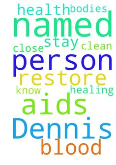 Please pray for a person named Dennis and B. that GOD - Please pray for a person named Dennis and B. that GOD will restore their health . He has AIDS dont know about her . I am praying she does NOT have AIDS.. Father i pray by the blood of JESUS CHRIST that you will clean them both and stay close to them amen HEALING UPON THEIR BODIES AND OURS LORD .. We thank you amen  Posted at: https://prayerrequest.com/t/JVg #pray #prayer #request #prayerrequest