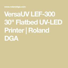 "VersaUV LEF-300 30"" Flatbed UV-LED Printer | Roland DGA"
