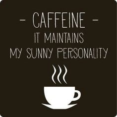 CAFFEINE - It maintains my sunny personality
