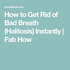 How to Get Rid of Bad Breath (Halitosis) Instantly   Fab How
