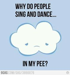 """Why do people sing and dance... in my pee?"" - a cloud"