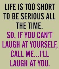 Life is too short to be serious all the time.  So, if you can't laugh at yourself,   Call Me.... I'll laugh at you...