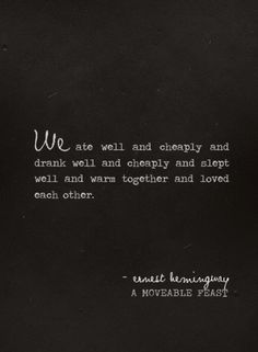 """We ate well and cheaply and drank well and cheaply and slept well and warm together and loved each other."" -  Earnest Hemingway,  A Moveable Feast"