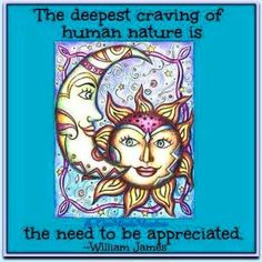 The deepest craving of human nature is the need to be appreciated.