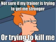 Not sure if my trainer is trying to get me stronger or trying to kill me