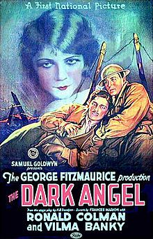 The Dark Angel    Film poster  Directed byGeorge Fitzmaurice  Produced bySamuel Goldwyn  Written byH. B. Trevelyan (play)  Frances Marion (screenplay)  StarringRonald Colman  Vilma Bánky  CinematographyGeorge S. Barnes  Editing byStuart Heisler  StudioSamuel Goldwyn Productions  Distributed byFirst National Pictures  Release date(s)September 27, 1925