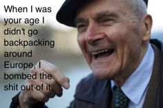 Talk to a WWII vet. Trust me, it'll change your world view forever.