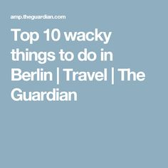 Top 10 wacky things to do in Berlin | Travel | The Guardian