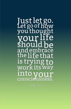 Just let go. Let go of how you thought your life should be and embrace the life that is trying to work its way into your consciousness.-Caroline Myss