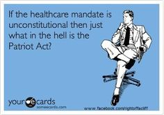 If the healthcare mandate is unconsitutional then just what in the hell is the Patriot Act?