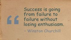 Success is going from failure to failure without losing enthusiasm. - Winston Churchill