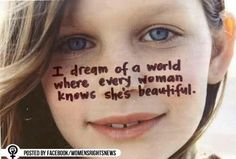 I dream of a world where every woman knows she's beautiful........