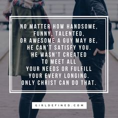 """No matter how handsome, funny, talented, or awesome a guy may be, he can't satisfy you. He wasn't created to meet all your needs or fulfill your every longing. Only Christ can do that."" -GirlDefined.com"