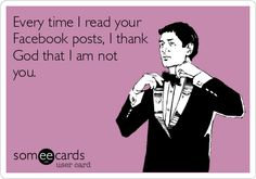 Every time I read your Facebook posts, I thank God that I am not you.