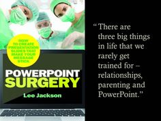 """There are three big things in life that we rarely get trained for – relationships, parenting and PowerPoint."" This is a quote from Lee Jackson's book PowerPoint Surgery: How to create presentation slides that make your message stick. It is a no nonsense book that practices good presentation practices. It is short and to the point. It is personable and authentic. It respects the audience. It is a quick read during which I found myself thinking, hey, this is the kind o..."