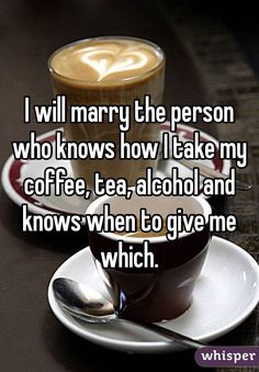 I will marry the person who knows how I take my coffee, tea, alcohol and knows when to give me which.