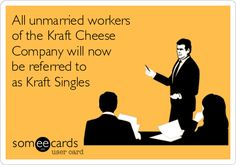 All unmarried workers of the Kraft Cheese Company will now be referred to as Kraft Singles.
