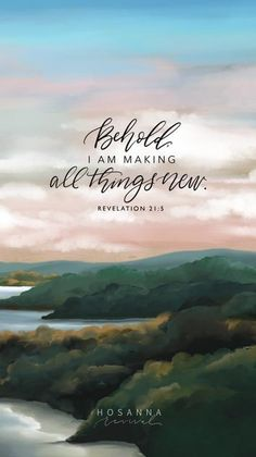 Behold, I am making all things new. - Bible verses about God, Inspirational Bible Quotes, Biblical Quotes, Scripture Quotes, Bible Scriptures, Scripture On Hope, Short Bible Quotes, Scripture Wallpaper, Verses Wallpaper, Arkansas