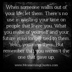 When someone walks out of your life, let them. There's no use in wasting your time on people that leave you. What you make of yourself and your future is no longer tired to them. Yeah, you miss them. But remember that you weren't the one that gave up.