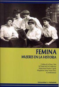 Fémina : mujeres en la historia / Cristina de la Rosa Cubo ... [et al.] (coordinadoras) Publicación[Valladolid] : Ediciones Universidad de Valladolid, D.L. 2015
