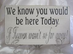 Rustic Wedding Sign Memorial We know you would be Here Today if Heaven Wasn't so Far Away. $25.00, via Etsy.