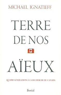 IGNATIEFF, MICHAEL. Terre de nos aïeux. Quatre générations à la recherche du Canada.