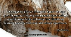 The meaning of true friendship hasn't changed over the years, it is only more people have realized now the importance of having true friends by learning lessons from own and others' experience.. Image from www.friendship-quotes.co.uk