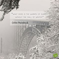 What good is the warmth of summer without the chill of winter? – John Steinbeck