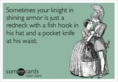 Sometimes your knight in shining armor is just a redneck with a fish hook in his hat and a pocket knife at his waist.