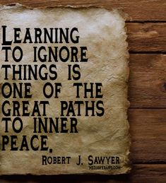 Learning to ignore things is one of the great paths to inner peace. ~ Robert J. Sawyer