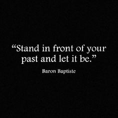 The past is behind you. Stand in front of it and let it be.