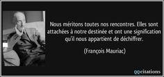 Nous méritons toutes nos rencontres. Elles sont attachées à notre destinée et ont une signification qu'il nous appartient de déchiffrer. - François Mauriac