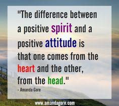 """""""The difference between a positive spirit and a positive attitude is that one comes from the heart and the other from the head."""""""