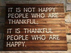 """""""It is not happy people who are thankful, it is thankful people who are happy."""""""