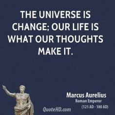 The universe is change; our life is what our thoughts make it.