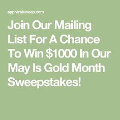 Join Our Mailing List For A Chance To Win $1000 In Our May Is Gold Month Sweepstakes!