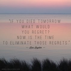 """""""If you died tomorrow what would you regret? Now is the time to eliminate those regrets."""" – Lisa Layden  Something to ponder.  'Til next time remember Life is happening BY you, not TO you™"""