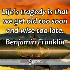 """""""Life's tragedy is that we get old too soon and wise too late."""" #quote #inspire #motivate #inspiration #motivation #lifequotes #quotes #youareincontrol #life #sotrue #wisdom #focusfied #perspective"""