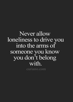 For the girls.... Never allow loneliness to drive you into the arms of...